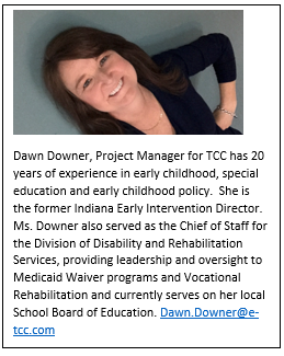 Dawn Downer, Project Manager for TCC has 20 years of experience in early childhood, special education and early childhood policy.  She is the former Indiana Early Intervention Director.  Ms. Downer also served as the Chief of Staff for the Division of Disability and Rehabilitation Services, providing leadership and oversight to Medicaid Waiver programs and Vocational Rehabilitation and currently serves on her local School Board of Education.
