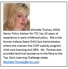Michelle Thomas, MSW, Senior Policy Advisor for TCC has 20 years of experience in early childhood policy.  She is the former Indiana State Child Care Administrator, where she oversaw the CCDF subsidy program, child care licensing and QRIS.  Ms. Thomas also provided technical assistance to the Race to the Top, Early Learning Challenge states.